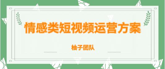 柚子团队内部课程:情感类短视频运营逻辑及变现方式-福利巴士